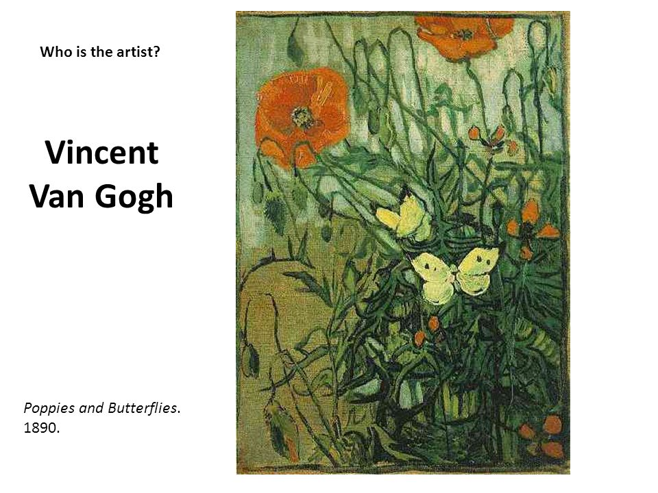 Who is the artist? Vincent Van Gogh Poppies and Butterflies. 1890.