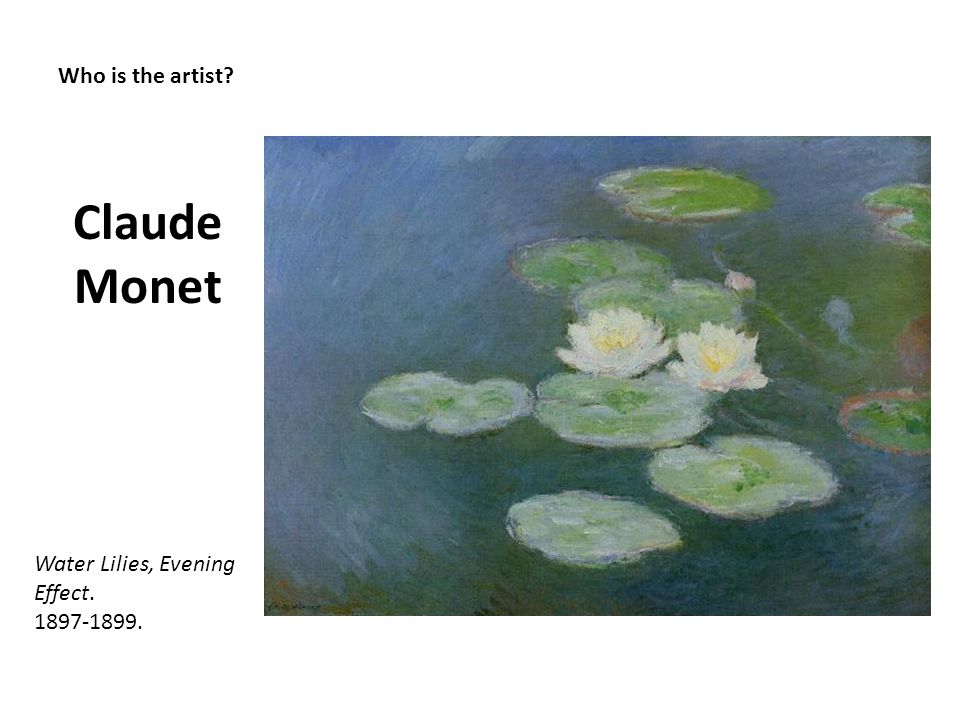 Who is the artist? Claude Monet Water Lilies, Evening Effect. 1897-1899.