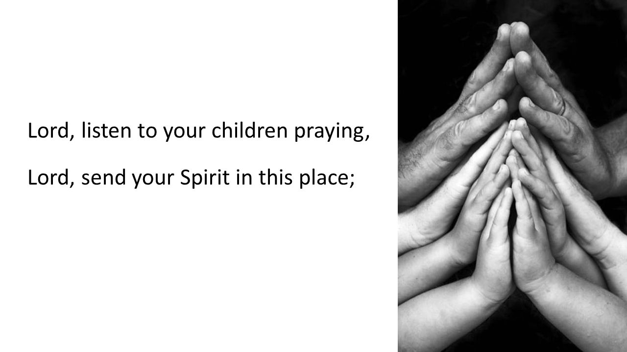 Lord, listen to your children praying, Lord, send your Spirit in this place;