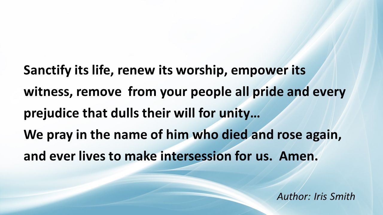 Sanctify its life, renew its worship, empower its witness, remove from your people all pride and every prejudice that dulls their will for unity… We pray in the name of him who died and rose again, and ever lives to make intersession for us.