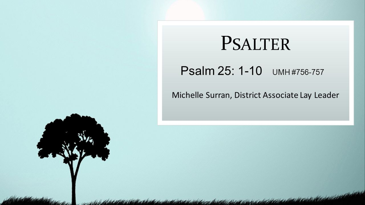 P SALTER Michelle Surran, District Associate Lay Leader Psalm 25: 1-10 UMH #756-757