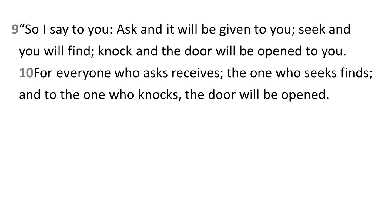 9So I say to you: Ask and it will be given to you; seek and you will find; knock and the door will be opened to you.