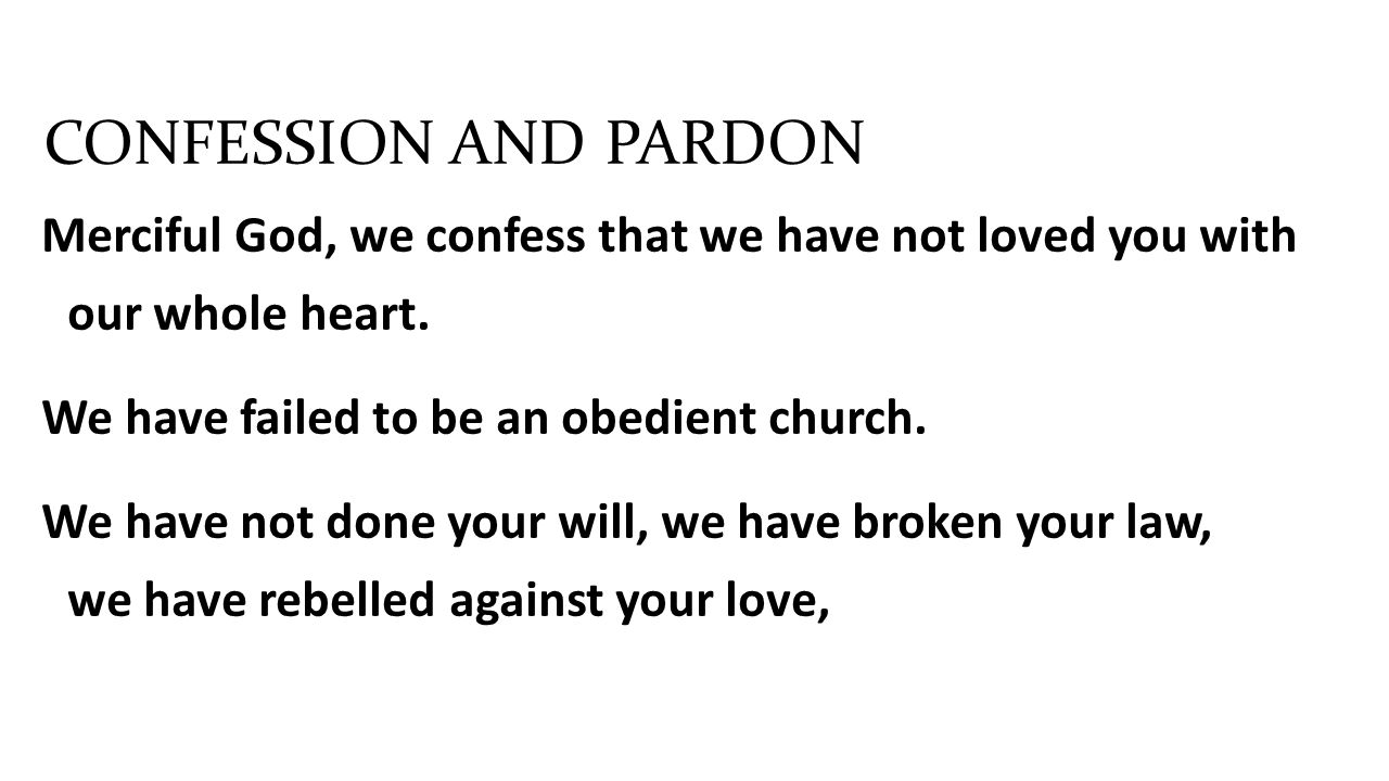 Merciful God, we confess that we have not loved you with our whole heart. We have failed to be an obedient church. We have not done your will, we have