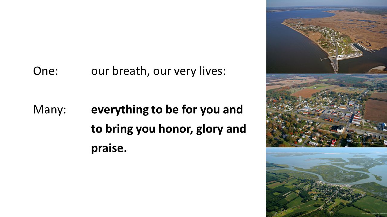 One:our breath, our very lives: Many: everything to be for you and to bring you honor, glory and praise.