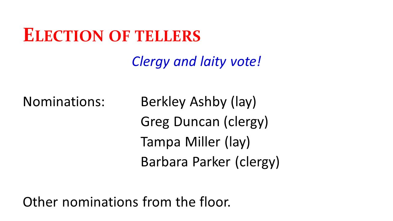 E LECTION OF TELLERS Clergy and laity vote! Nominations:Berkley Ashby (lay) Greg Duncan (clergy) Tampa Miller (lay) Barbara Parker (clergy) Other nomi