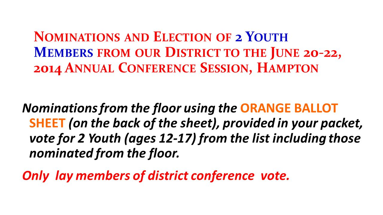 N OMINATIONS AND E LECTION OF 2 Y OUTH M EMBERS FROM OUR D ISTRICT TO THE J UNE 20-22, 2014 A NNUAL C ONFERENCE S ESSION, H AMPTON Nominations from the floor using the ORANGE BALLOT SHEET (on the back of the sheet), provided in your packet, vote for 2 Youth (ages 12-17) from the list including those nominated from the floor.