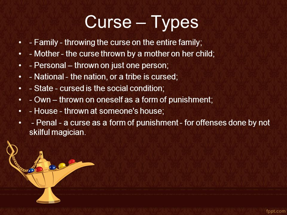 Curse – Types - Family - throwing the curse on the entire family; - Mother - the curse thrown by a mother on her child; - Personal – thrown on just one person; - National - the nation, or a tribe is cursed; - State - cursed is the social condition; - Own – thrown on oneself as a form of punishment; - House - thrown at someone s house; - Penal - a curse as a form of punishment - for offenses done by not skilful magician.