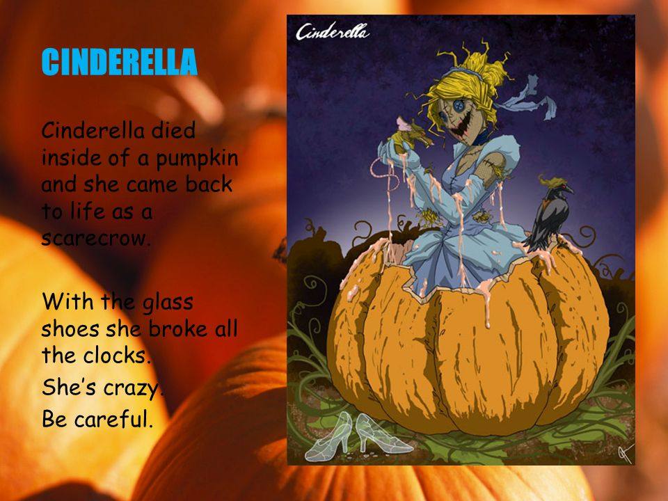 CINDERELLA Cinderella died inside of a pumpkin and she came back to life as a scarecrow.