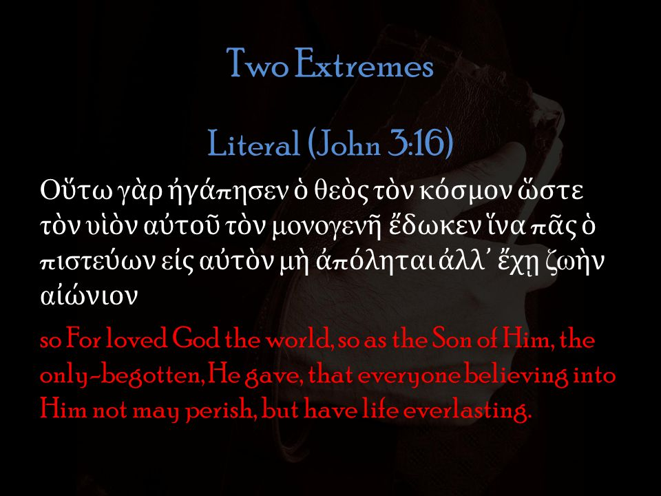 Two Extremes Literal (John 3:16) Ο τω γ ρ γ π ησεν θε ς τ ν κ σμον στε τ ν υ ν α το τ ν μονογεν δωκεν να π ς π ιστε ων ε ς α τ ν μ π ληται λλ χ ζω ν α νιον so For loved God the world, so as the Son of Him, the only-begotten, He gave, that everyone believing into Him not may perish, but have life everlasting.