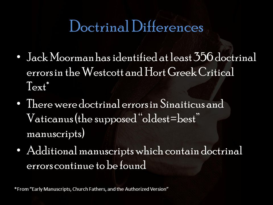 Doctrinal Differences Jack Moorman has identified at least 356 doctrinal errors in the Westcott and Hort Greek Critical Text* There were doctrinal errors in Sinaiticus and Vaticanus (the supposed oldest=best manuscripts) Additional manuscripts which contain doctrinal errors continue to be found *From Early Manuscripts, Church Fathers, and the Authorized Version