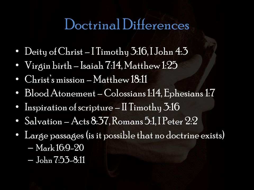 Doctrinal Differences Deity of Christ – I Timothy 3:16, I John 4:3 Virgin birth – Isaiah 7:14, Matthew 1:25 Christs mission – Matthew 18:11 Blood Atonement – Colossians 1:14, Ephesians 1:7 Inspiration of scripture – II Timothy 3:16 Salvation – Acts 8:37, Romans 5:1, I Peter 2:2 Large passages (is it possible that no doctrine exists) – Mark 16:9-20 – John 7:53-8:11
