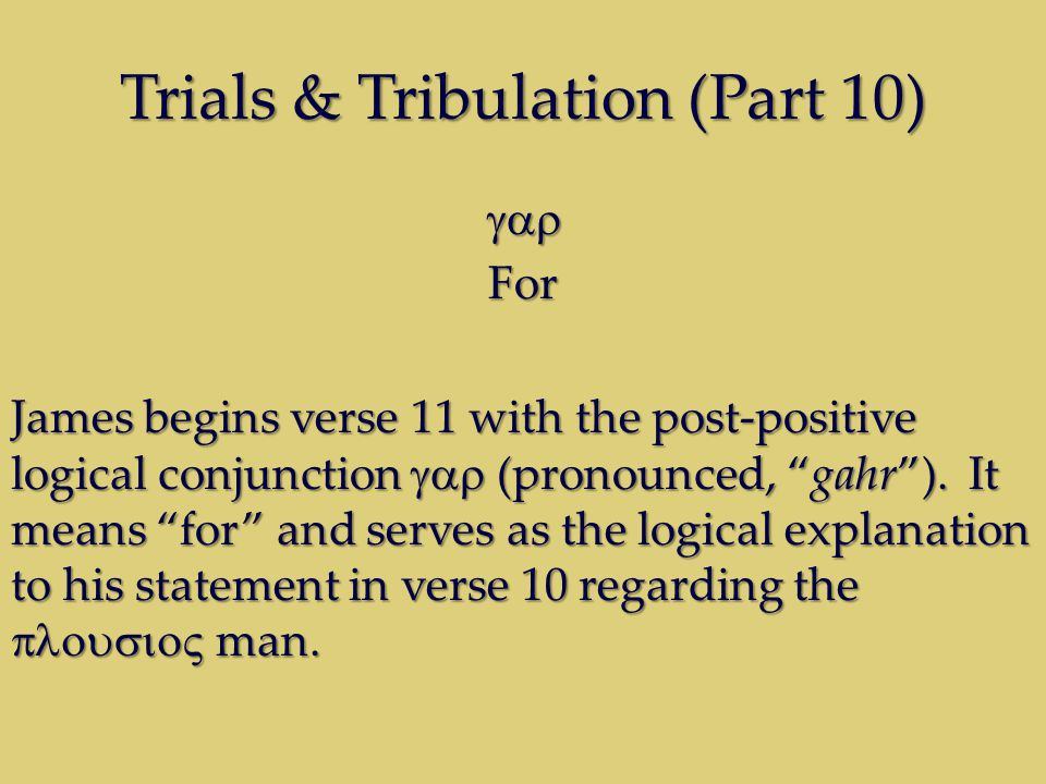 Trials & Tribulation (Part 10) For James begins verse 11 with the post-positive logical conjunction (pronounced, gahr).