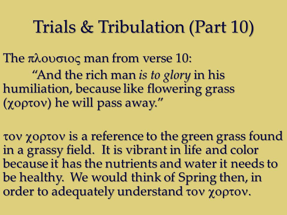 Trials & Tribulation (Part 10) The man from verse 10: And the rich man is to glory in his humiliation, because like flowering grass ( ) he will pass away.