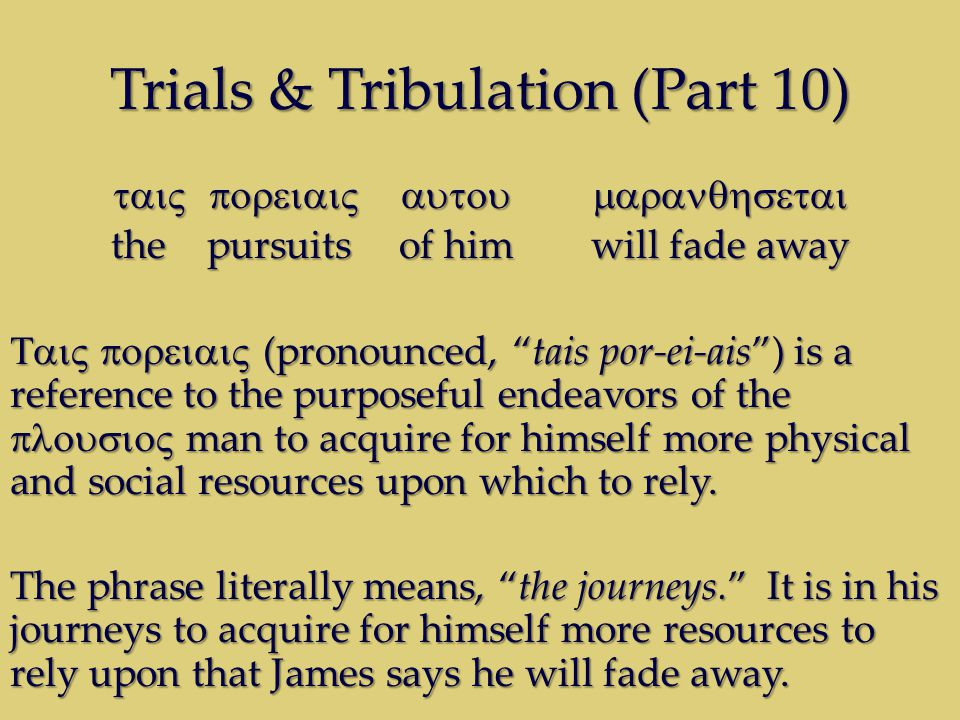 Trials & Tribulation (Part 10) thepursuitsof himwill fade away (pronounced, tais por-ei-ais) is a reference to the purposeful endeavors of the man to acquire for himself more physical and social resources upon which to rely.
