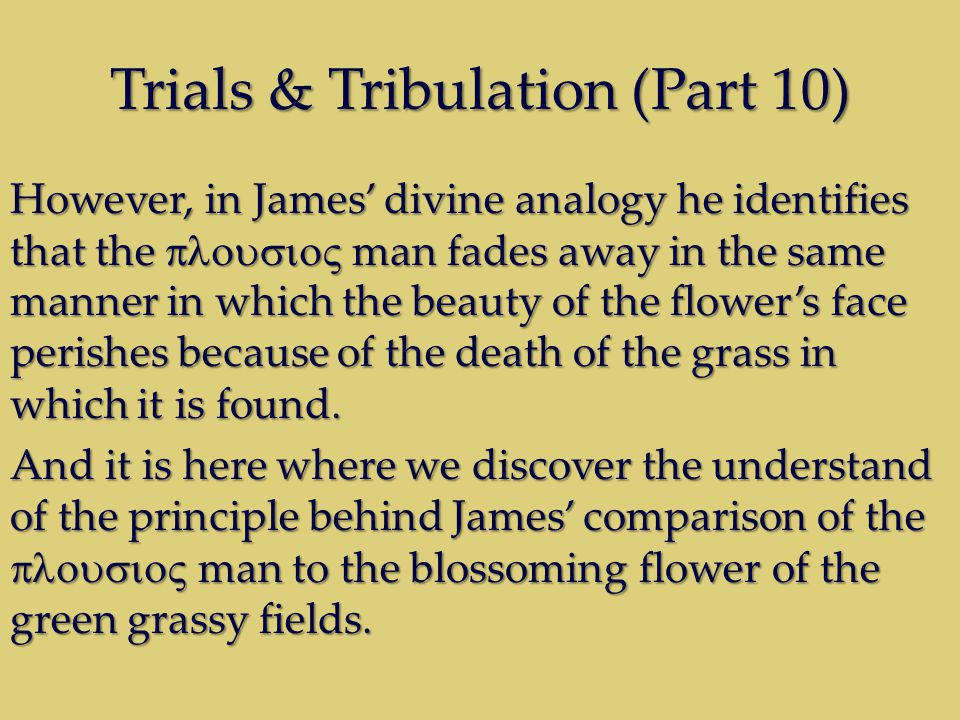 Trials & Tribulation (Part 10) However, in James divine analogy he identifies that the man fades away in the same manner in which the beauty of the flowers face perishes because of the death of the grass in which it is found.