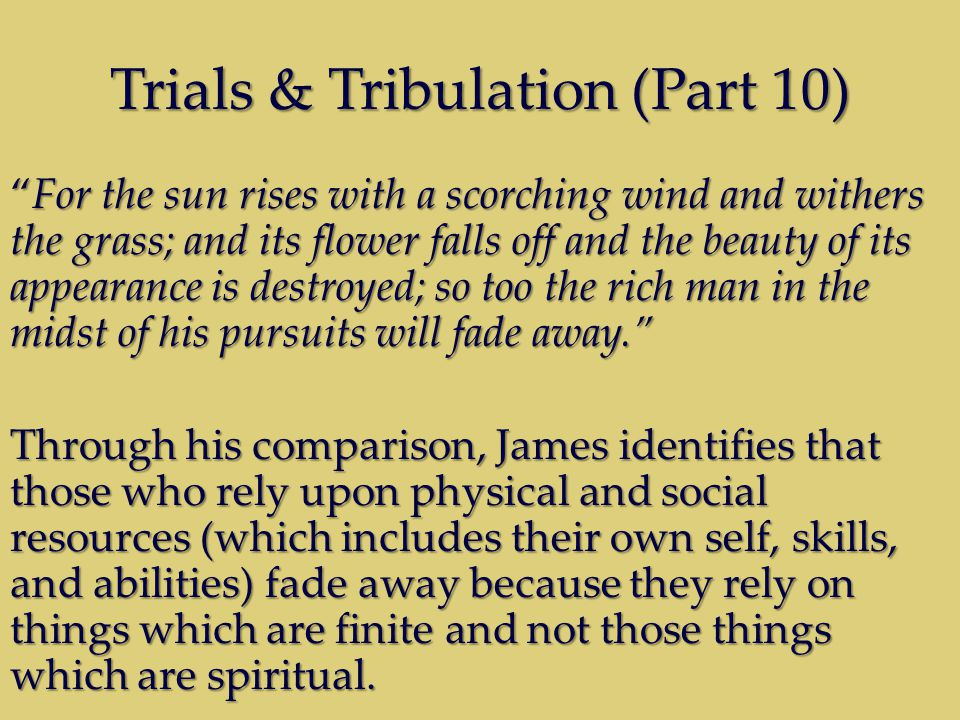 Trials & Tribulation (Part 10) For the sun rises with a scorching wind and withers the grass; and its flower falls off and the beauty of its appearance is destroyed; so too the rich man in the midst of his pursuits will fade away.For the sun rises with a scorching wind and withers the grass; and its flower falls off and the beauty of its appearance is destroyed; so too the rich man in the midst of his pursuits will fade away.