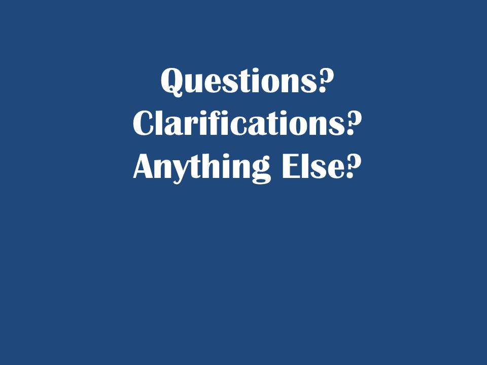 Questions? Clarifications? Anything Else?