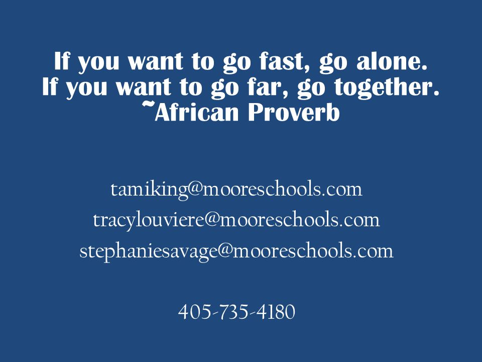 tamiking@mooreschools.com tracylouviere@mooreschools.com stephaniesavage@mooreschools.com 405-735-4180 If you want to go fast, go alone. If you want t