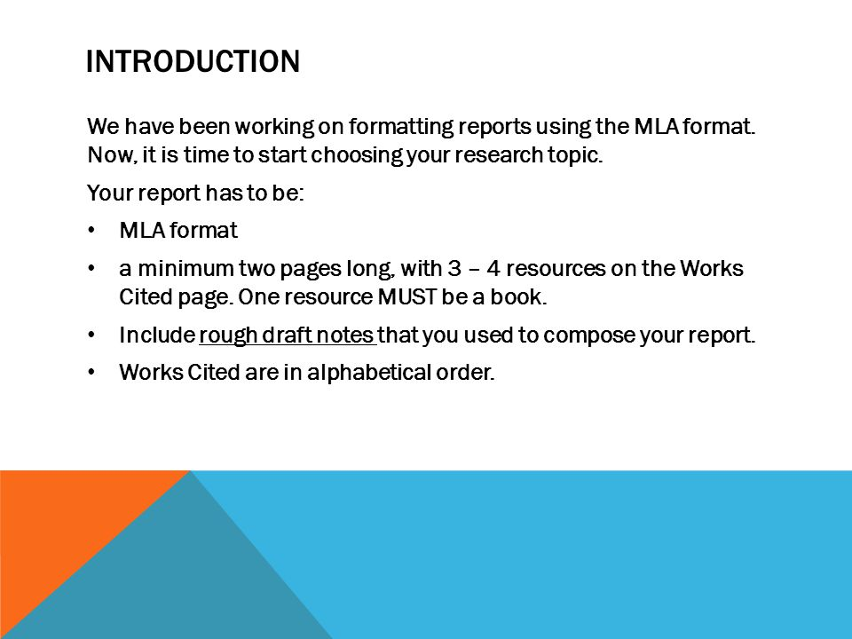 INTRODUCTION We have been working on formatting reports using the MLA format. Now, it is time to start choosing your research topic. Your report has t