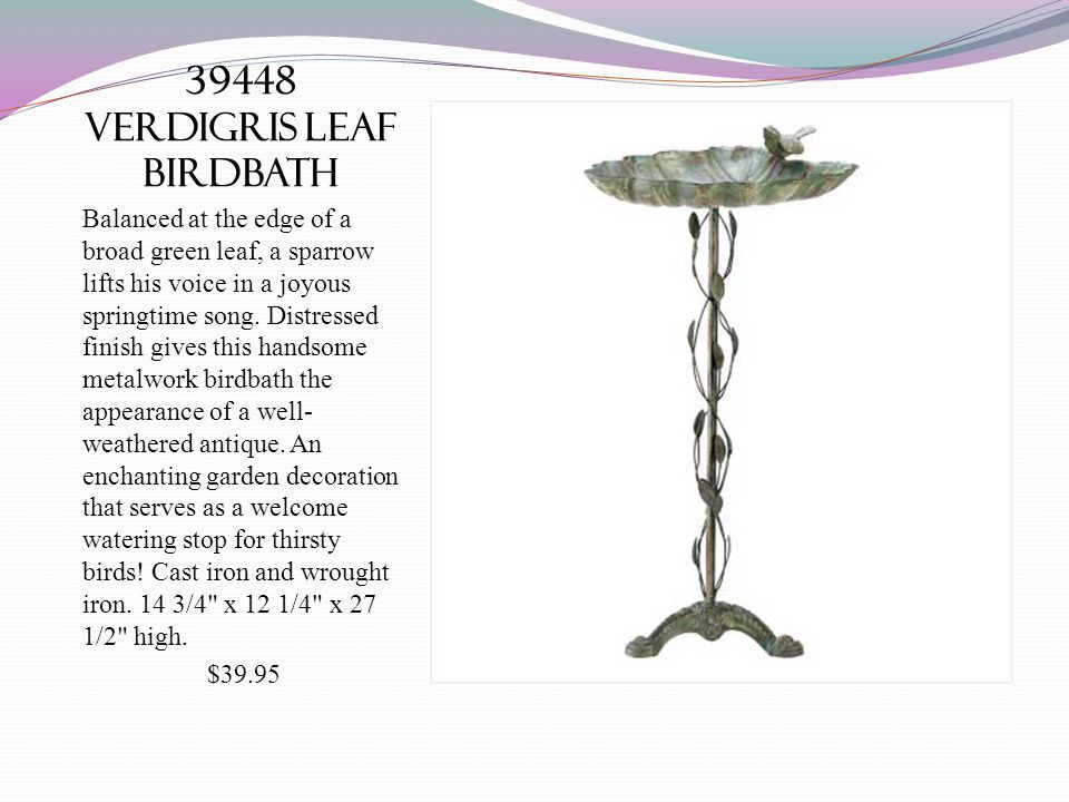 39448 VERDIGRIS LEAF BIRDBATH Balanced at the edge of a broad green leaf, a sparrow lifts his voice in a joyous springtime song. Distressed finish giv