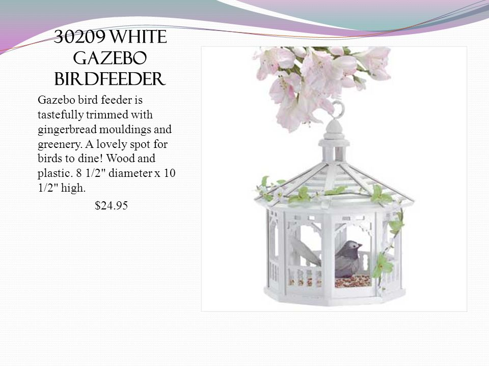 30209 white gazebo birdfeeder Gazebo bird feeder is tastefully trimmed with gingerbread mouldings and greenery.