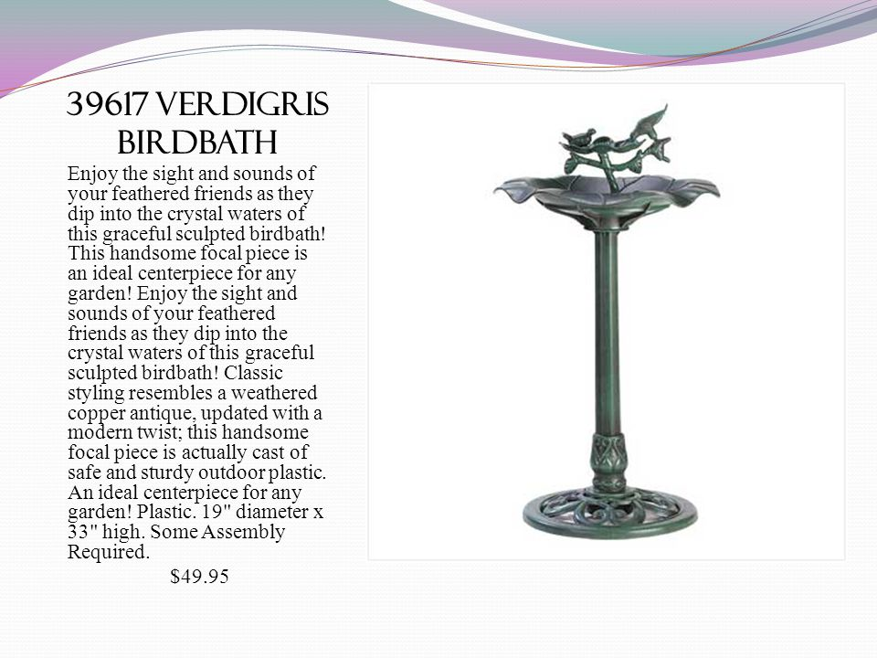 39617 verdigris birdbath Enjoy the sight and sounds of your feathered friends as they dip into the crystal waters of this graceful sculpted birdbath.
