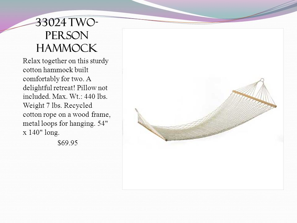 33024 two- person hammock Relax together on this sturdy cotton hammock built comfortably for two. A delightful retreat! Pillow not included. Max. Wt.: