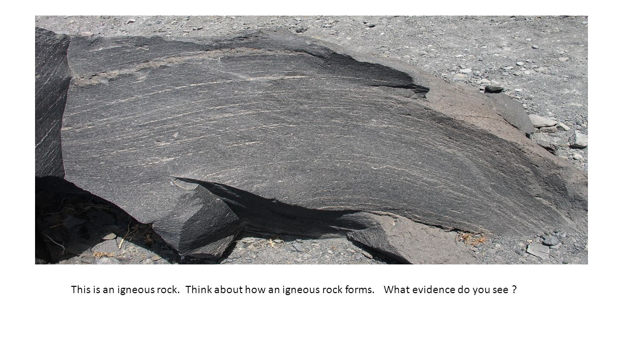This is an igneous rock. Think about how an igneous rock forms. What evidence do you see ?