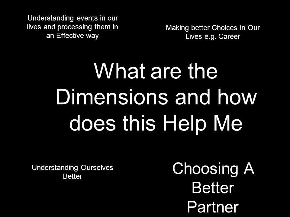 What are the Dimensions and how does this Help Me Understanding events in our lives and processing them in an Effective way Making better Choices in Our Lives e.g.