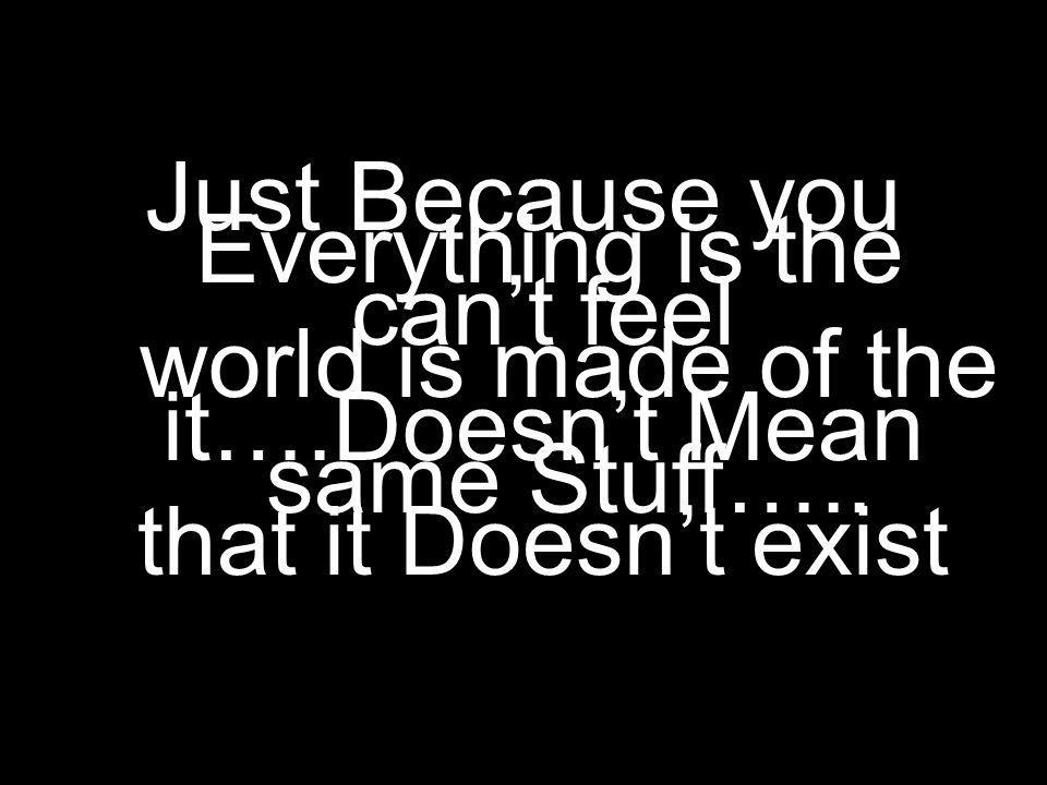 Just Because you cant feel it….Doesnt Mean that it Doesnt exist Everything is the world is made of the same Stuff…..