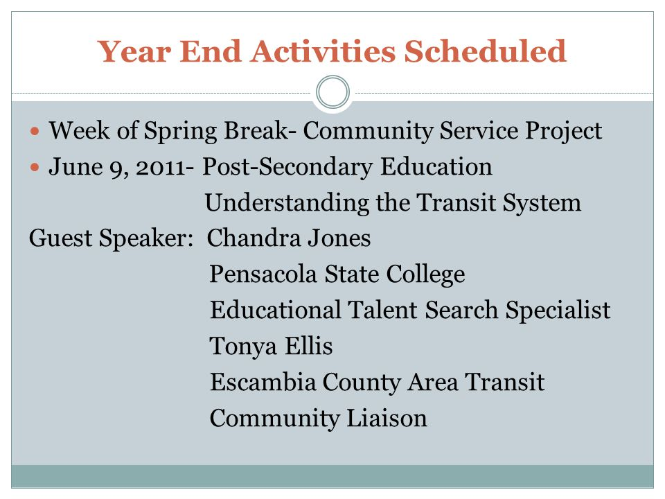 Year End Activities Scheduled Week of Spring Break- Community Service Project June 9, Post-Secondary Education Understanding the Transit System Guest Speaker: Chandra Jones Pensacola State College Educational Talent Search Specialist Tonya Ellis Escambia County Area Transit Community Liaison