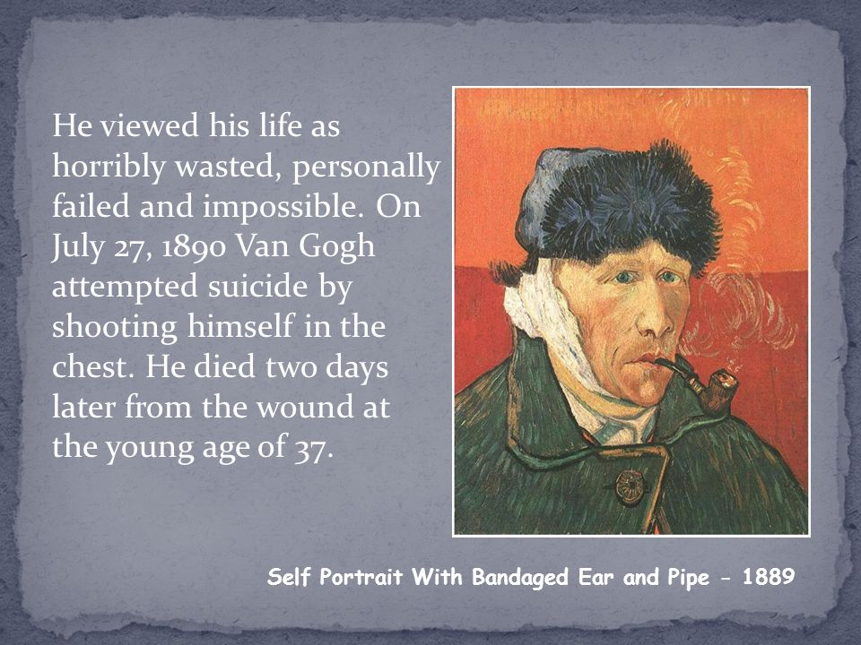 He viewed his life as horribly wasted, personally failed and impossible. On July 27, 1890 Van Gogh attempted suicide by shooting himself in the chest.