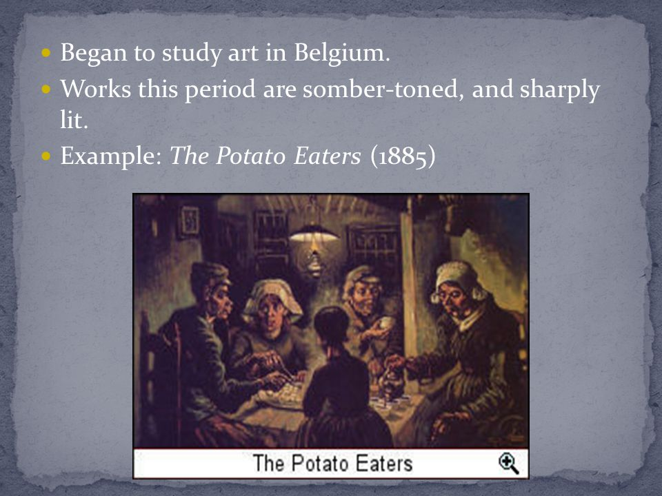 Began to study art in Belgium. Works this period are somber-toned, and sharply lit. Example: The Potato Eaters (1885)