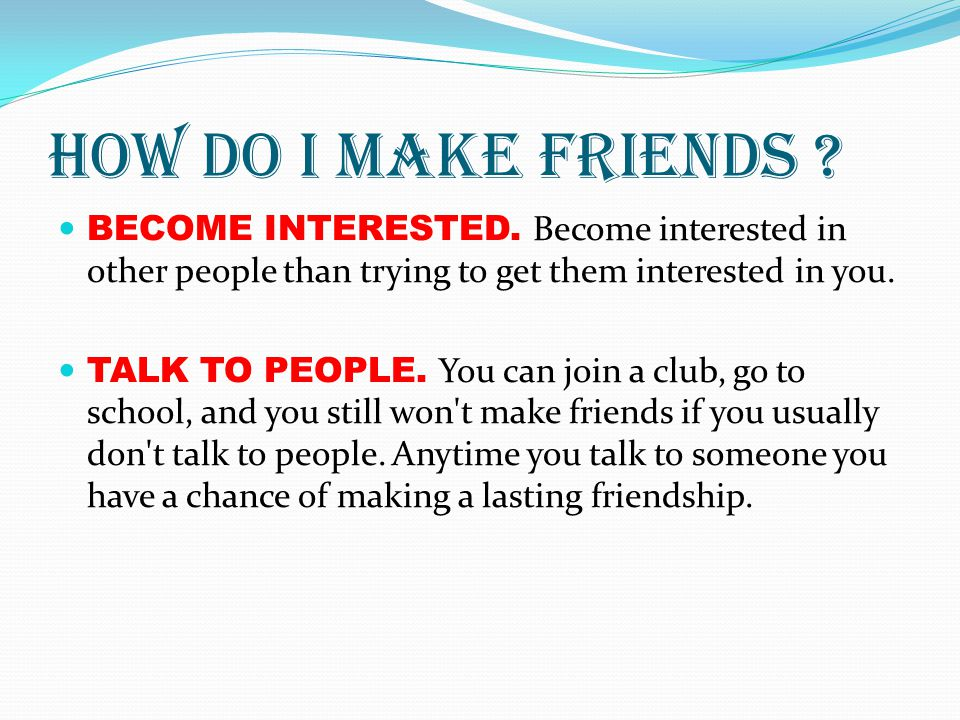 How do I make friends ? BECOME INTERESTED. Become interested in other people than trying to get them interested in you. TALK TO PEOPLE. You can join a