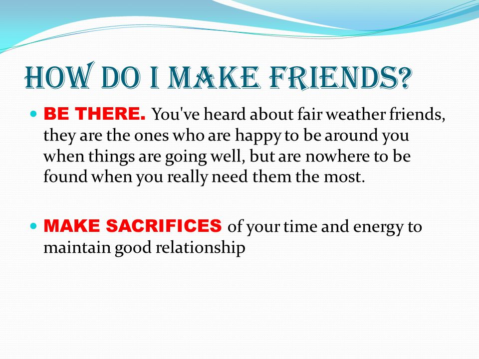How do I make friends? BE THERE. You've heard about fair weather friends, they are the ones who are happy to be around you when things are going well,