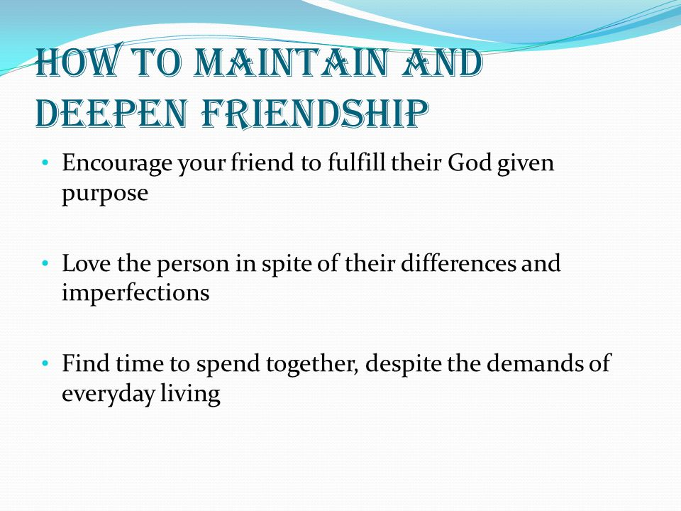 How to maintain and deepen friendship Encourage your friend to fulfill their God given purpose Love the person in spite of their differences and imper