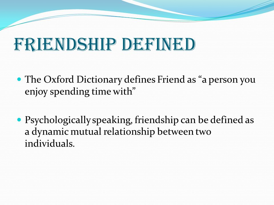 Friendship defined The Oxford Dictionary defines Friend as a person you enjoy spending time with Psychologically speaking, friendship can be defined a