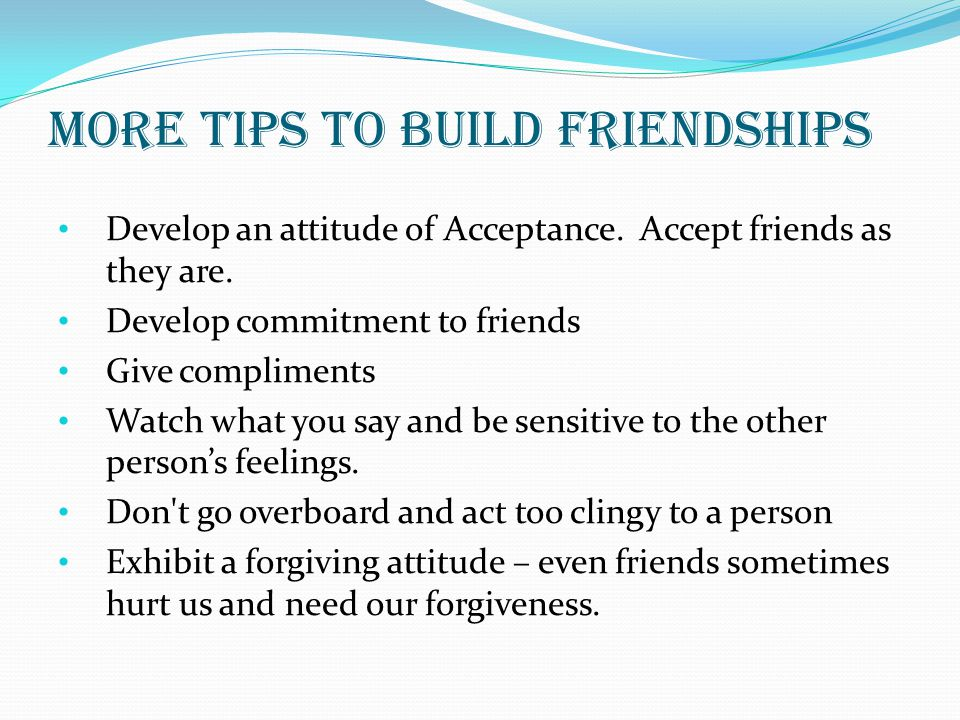 More tips to build friendships Develop an attitude of Acceptance. Accept friends as they are. Develop commitment to friends Give compliments Watch wha