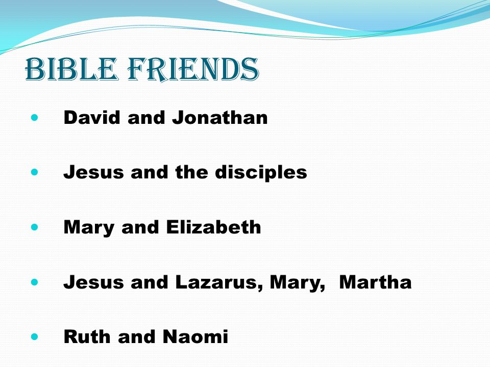 Bible friends David and Jonathan Jesus and the disciples Mary and Elizabeth Jesus and Lazarus, Mary, Martha Ruth and Naomi