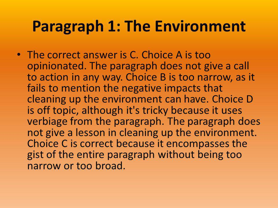 Paragraph 1: The Environment The correct answer is C. Choice A is too opinionated. The paragraph does not give a call to action in any way. Choice B i