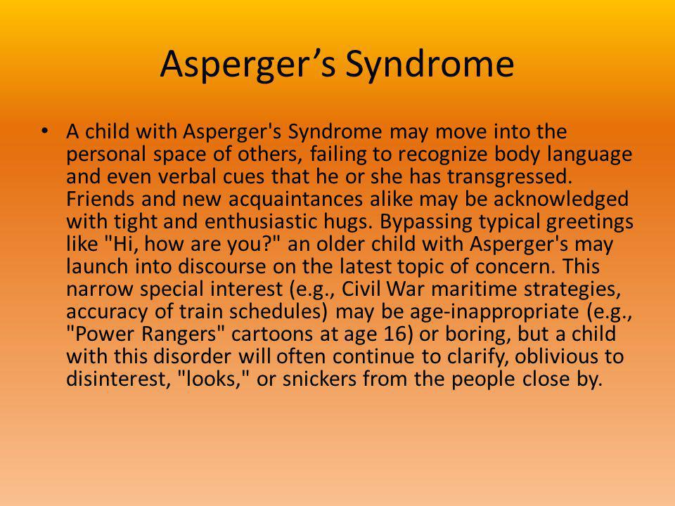 Aspergers Syndrome A child with Asperger s Syndrome may move into the personal space of others, failing to recognize body language and even verbal cues that he or she has transgressed.