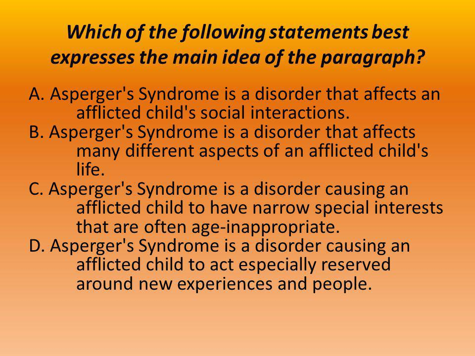 Which of the following statements best expresses the main idea of the paragraph? A. Asperger's Syndrome is a disorder that affects an afflicted child'