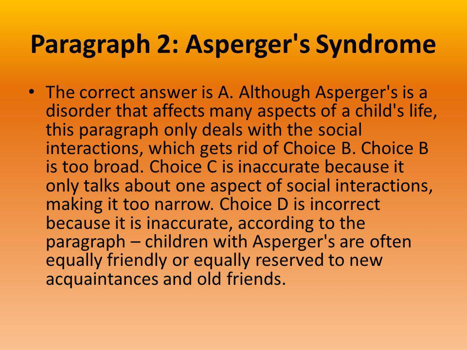 Paragraph 2: Asperger's Syndrome The correct answer is A. Although Asperger's is a disorder that affects many aspects of a child's life, this paragrap