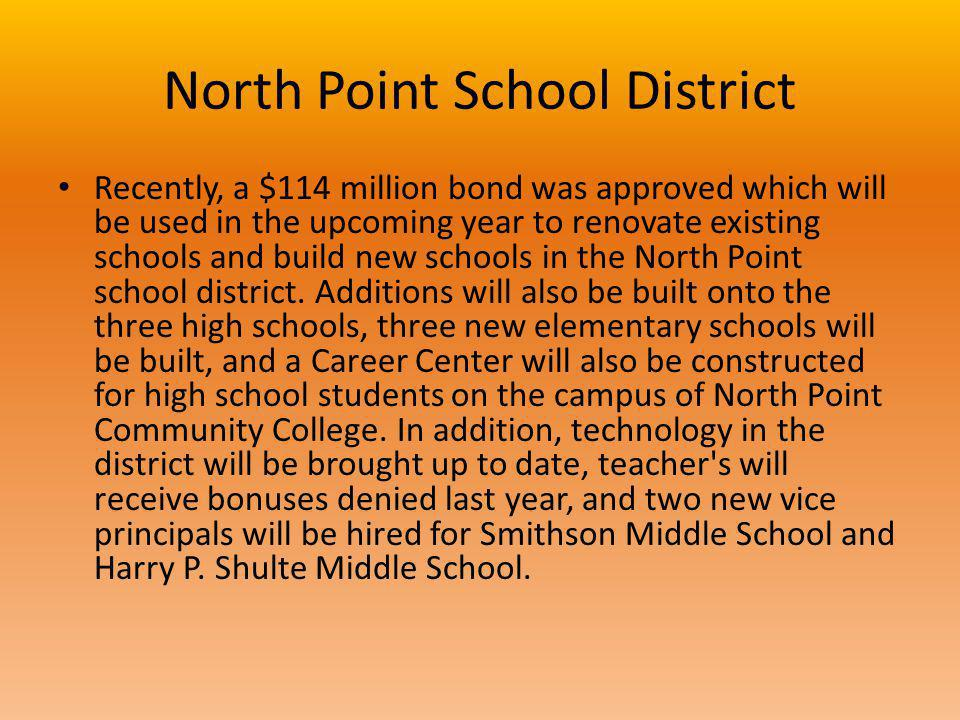 North Point School District Recently, a $114 million bond was approved which will be used in the upcoming year to renovate existing schools and build