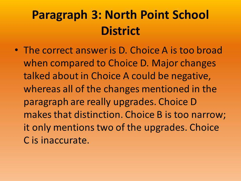 Paragraph 3: North Point School District The correct answer is D. Choice A is too broad when compared to Choice D. Major changes talked about in Choic