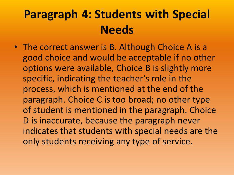 Paragraph 4: Students with Special Needs The correct answer is B. Although Choice A is a good choice and would be acceptable if no other options were