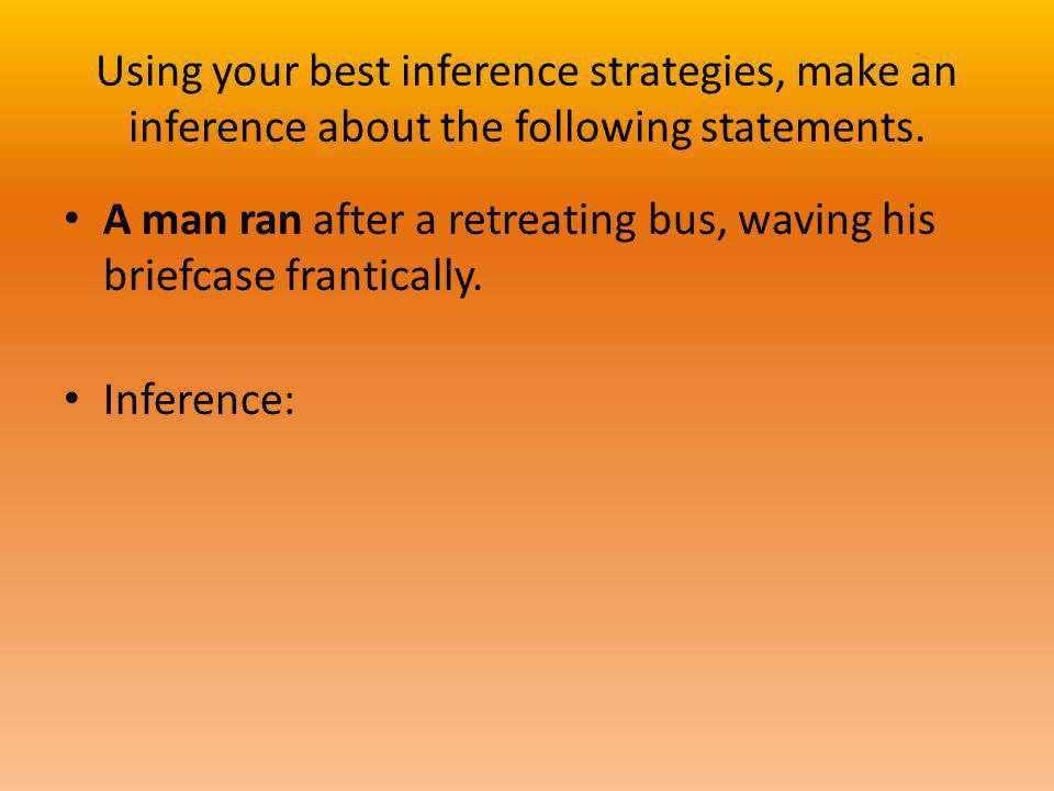 Using your best inference strategies, make an inference about the following statements. A man ran after a retreating bus, waving his briefcase frantic