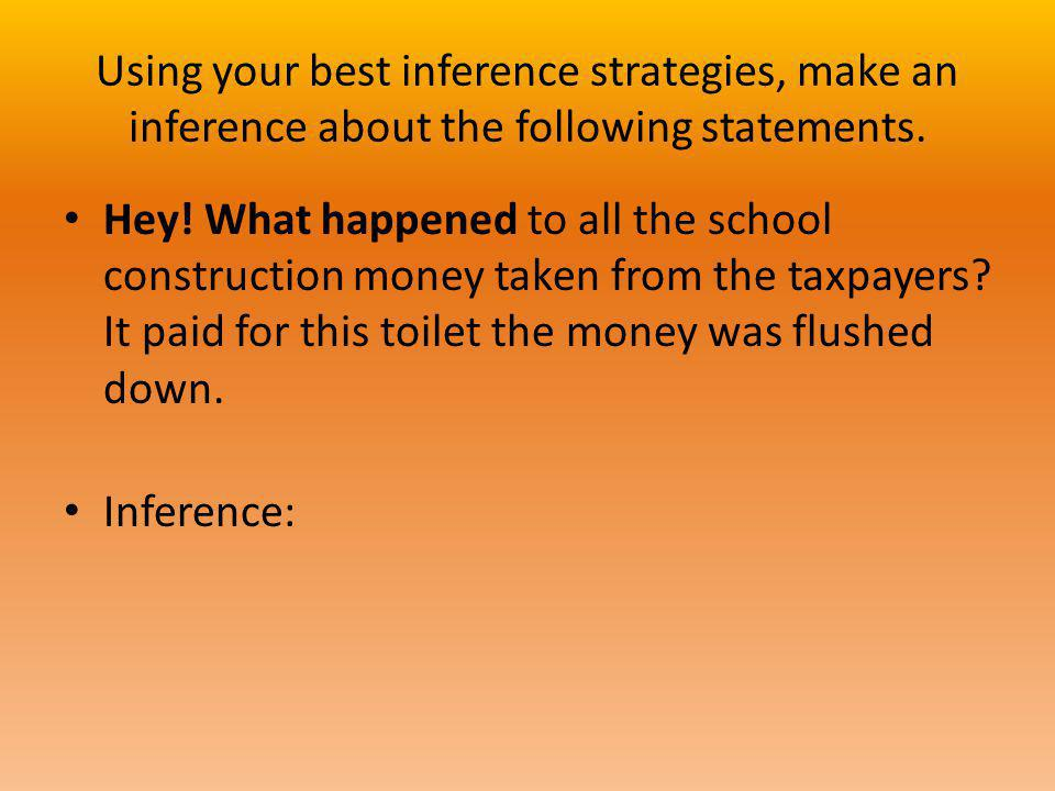 Using your best inference strategies, make an inference about the following statements. Hey! What happened to all the school construction money taken
