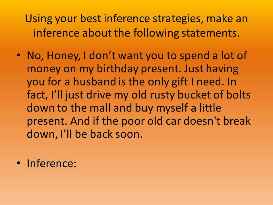 Using your best inference strategies, make an inference about the following statements. No, Honey, I dont want you to spend a lot of money on my birth