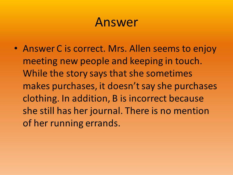 Answer Answer C is correct. Mrs. Allen seems to enjoy meeting new people and keeping in touch. While the story says that she sometimes makes purchases